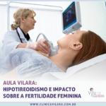 Aula Vilara – Hipotireoidismo e impacto sobre a Fertilidade Feminina